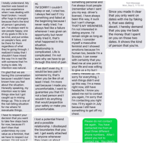 """After two casual dates, a politely declined offer to meet again, followed by months of harassing texts and phone calls, """"masculine feminist"""" now requests refund of the $12 he spent which I had offered to pay for but he adamantly refused """"as a gentleman"""".: something personal and  I've always trust people  (remember when I sent  you my exp. driver's  license). I have always  been this way, it suck  but I can't change.  THAT'S MY WEAKNESS  I totally understand. My  reaction was based on  Text Message  Mon, Sep 2, 11:18 AM  Hi  I'M SORRY! I couldn't  sleep or eat,I cried too.  I always feel sad if I try  something and failed at  the beginning becauseI  never really tried. I've  always feel like a failure  whenever I was given an  opportunity but never  really tried it, that's  what happened in this  situation  Relationship is  complicated. Life is  complicated. I'm not  sure why we have to go  through this kind of pain  my own experience  when I was dealing with  heart broken. I would  offer hugs to strangers  because that's the kind  of person I genuinely  am. I've always want to  see people happy; one  of my goals in life is to  be kind, and put smiles  on people's face, and  be there for them  Since you made it clear  that you only went on  dates with me  it, that was dating  deceit. I hereby demand  that you pay me back  the money that I spent  on you on those two  dates. It shows the kind  by faking  I'm not interested in  dating anyone. I'dI  remain single as long as  it takes. I consider  myself a masculine  feminist and I showed  emotions because I'm  of person that you're.  regardless of what  they're going through. I  realized it today that I  shouldn't have mixed  human too, beside I'm a  Scorpio. I can swear  with certainty that you  liked me at one point in  your life and was willing  to give us a try but I  the way I'm in real life  with someone  t I'm  trying to date. My  intention was natural.  if we don't even try, it  would be less pain if  someone try"""