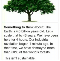 Memes, Earth, and Lifestyle: Something to think about: The  Earth is 4.6 billion years old. Let's  scale that to 46 years. We have been  here for 4 hours. Our industrial  revolution began 1 minute ago. In  that time, we have destroyed more  than 50% of the world's forests.  This isn't sustainable Vote with your lifestyle...
