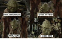 Posted by Tyus Thiessen: SOMETHING WRONG  WINDU GONE  I SHAKE MY HEAD  A NIGGA DEAD Posted by Tyus Thiessen