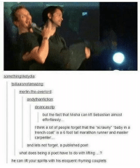 "Memes, Masters, and What Does: Somethinglikelydia  tsillaaisnotamazing:  merlin-the-overlord:  han fiction:  deancaSotp:  but the fact that Misha can lift Sebastian almost  effortlessly  I think a lot of people forget that the ""scrawny ""baby in a  trench coat is a 6 foot tall marathon runner and master  carpenter...  and lets not forget, a published poet  what does being a poet have to do with lifting  he can lift your spirits with his eloquent rhyming couplets spn Supernatural spnfamily jaredpadalecki jensenackles mishacollins sam dean winchesters castiel destiel fandom ship otp"