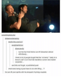 "Memes, What Does, and Fictional: Somethinglikelydia:  tsillaaisnotamazing  merlin-the-overlord:  han fiction:  deancasotp.  but the fact that Misha can lift Sebastian almost  effortlessly...  I think a lot of people forget that the ""scrawny"" baby in a  trench coat is a 6 foot tall marathon runner and master  carpenter...  and lets not forget, a published poet  what does being a poet have to do with lifting  he can lift your spirits with his eloquent rhyming couplets Stolen from the lovely @wingsbeforedicks ❤🦄 supernatural spn spnfamily castiel mishacollins cockles destiel deanwinchester samwinchester marksheppard crowley jensenackles jaredpadalecki winchester sabriel twistandshout osricchau superwholock bobbysinger teamfreewill fandom markpellegrino impala casifer alwayskeepfighting akf tumblr robbenedict chuckshurley spncast"