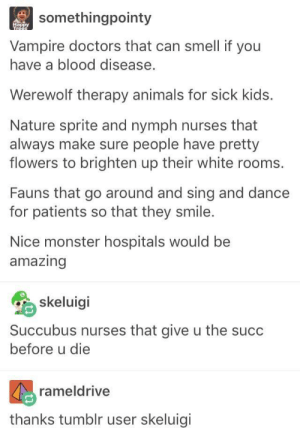 Monster Hospitals: somethingpointy  ippy  Vampire doctors that can smell if you  have a blood disease.  Werewolf therapy animals for sick kids.  Nature sprite and nymph nurses that  always make sure people have pretty  flowers to brighten up their white rooms.  Fauns that go around and sing and dance  for patients so that they smile.  Nice monster hospitals would be  amazing  skeluigi  Succubus nurses that give u the succ  before u die  rameldrive  thanks tumblr user skeluigi Monster Hospitals