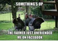 #jussayin: SOMETHING'S UP  THE FARMER JUST UNFRIENDED  ME ON FACEBOOK #jussayin