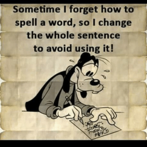 Every day.: Sometime I forget how to  spell a word, so I change  the whole sentence  to avoid using it! Every day.
