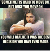 memes: SOMETIME ITS HARDTO MOVE ON,  BUT ONCE YOU MOVE ON  YOU WILL REALITEITWAS THE BEST  DECISION YOU HAVE EVER MADE.