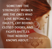 Close Door: SOMETIME THE  STRONGEST WOMEN  ARE THE ONES WHO  LOVE BEYONG ALL  FAULTS, CRY BEHIND  CLOSED DOORS, AND  FIGHTS BATTLES  THAT NOBODY  The Sarcastic Gir  KNOWS ABOUT.