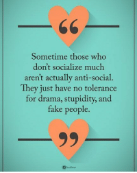 Double TAP if you agree. Sometimes those who don't socialize much aren't actually anti-social. They just have no tolerance for drama, stupidity, and fake people. powerofpositivity: Sometime those who  don't socialize much  aren't actually anti-social.  They just have no tolerance  for drama, stupidity, and  fake people. Double TAP if you agree. Sometimes those who don't socialize much aren't actually anti-social. They just have no tolerance for drama, stupidity, and fake people. powerofpositivity