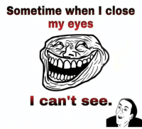 my eyes: Sometime when I close  my eyes  I can't see.