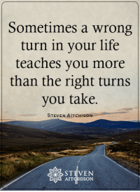 <3: Sometimes a wrong  turn in your life  teaches you more  than the right turns  you take.  STEVEN AITCHISON  AIT  ISON <3