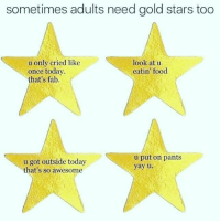 Food, Stars, and Today: sometimes adults need gold stars too  u only cried like  once today  that's fab.  look at u  eatin' food  u got outside today  that's so awesome  u put on pants  yay u.