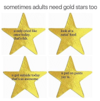 -QoC: sometimes adults need gold stars too  u only cried like  look at u  eatin food  once today.  that's fab.  u put on pants  u got outside today  yay u  that's so awesome -QoC