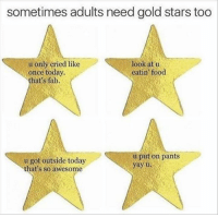:) -Jim: sometimes adults need gold stars too  u only cried like  look at u  eatin food  once today.  hat's fab.  u put on pants  u got outside today  yay u  that's so awesome :) -Jim