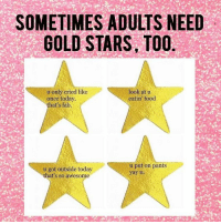 Gold Star: SOMETIMES ADULTS NEED  GOLD STARS, TOO  u only cried like  look at u  eatin' food  once today.  that's fab.  u put on pants  u got outside today  yay u.  that's so awesome