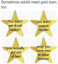>G<: Sometimes adults need gold stars  too  You didn't  you didn't  get drunk  commit  today!  murder  omg! you  you actually  Were nice  got out  to other  of bed  humans >G<