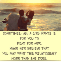 Relationship Memes For Her: SOMETIMES ALL A GIRL WANTS IS  FOR YOU TO  FIGHT FOR HER.  MAKE HER BELIEVE THAT  YOU MAY WANT THIS RELATIONSHIP  MORE THAN SHE DOES.