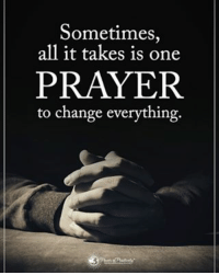Sometimes, all it takes is one PRAYER to change everything. powerofpositivity: Sometimes,  all it takes is one  PRAYER  to change everything. Sometimes, all it takes is one PRAYER to change everything. powerofpositivity
