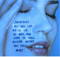 Lying In Bed: SOMETIMES  ALL YOU CAN  DO IS LIe  IN BED, AND  HOPE TO FALL  LEEP BEFORE  YOU FALL  a  APART