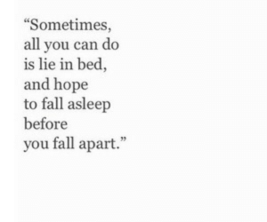 """fall apart: Sometimes,  all you can do  is lie in bed,  and hope  to fall asleep  before  you fall apart."""""""