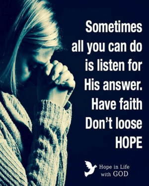 God, Life, and Memes: Sometimes  all you can do  is listen for  His answer.  Have faith  Don't loose  HOPE  Hope in Life  with GOD Hope in Life with God