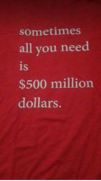9gag, Dank, and Funny: sometimes  all you need  is  $500 million  dollars. I am a simple man, I don't want much.  https://9gag.com/gag/ax04KQM/sc/funny?ref=fbsc