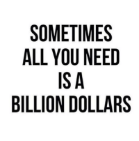 Billion, All, and You: SOMETIMES  ALL YOU NEED  IS A  BILLION DOLLARS