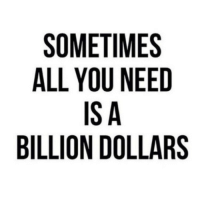 Http, Net, and Billion: SOMETIMES  ALL YOU NEED  IS A  BILLION DOLLARS http://iglovequotes.net/