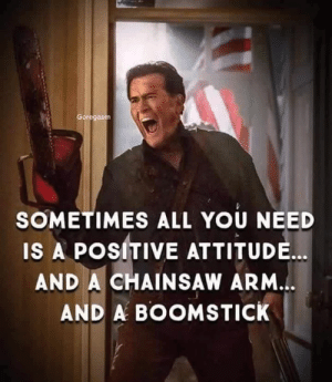 chainsaw: SOMETIMES ALL YOU NEED  IS A POSITIVE ATTITUDE...  AND A CHAINSAW ARM.  AND A BOOMSTICK