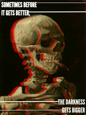 """fobarthistory:  Skull of a Skeleton with Burning Cigarette by Vincent van Gogh //""""Miss Missing You"""" by Fall Out Boy {requested by anon} : SOMETIMES BEFORE  IT GETS BETTER,  THE DARKNESS  GETS BIGGER fobarthistory:  Skull of a Skeleton with Burning Cigarette by Vincent van Gogh //""""Miss Missing You"""" by Fall Out Boy {requested by anon}"""