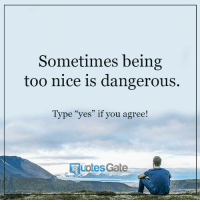 "Nice: Sometimes being  too nice is dangerous.  Type ""yes"" if you agree!  Gate  Uotes"