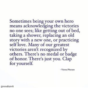Recognized: Sometimes being your own hero  means acknowledging the victories  no one sees; like getting out of bed,  taking a shower, replacing  story with a new one, or practicing  self love. Many of our greatest  victories aren't recognized by  others. There's no medal or badge  of honor. There's just you. Clap  for yourself.  an old  -Vienna Pharaon  @mindfulmft