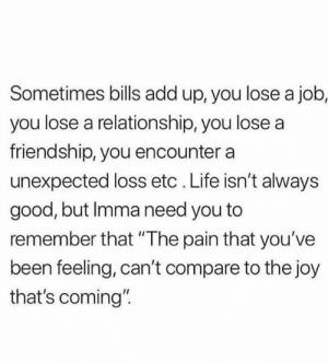 "Life, Relationships, and Good: Sometimes bills add up, you lose a job,  you lose a relationship, you lose a  friendship, you encounter a  unexpected loss etc . Life isn't always  good, but Imma need you to  remember that ""The pain that you've  been feeling, can't compare to the joy  that's coming"""