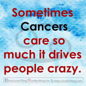 Cancers: Sometimes  Cancers  care so  much it drives  people crazy  f ItsaCancerThing zodiacthingcom https://zodiacthing.com