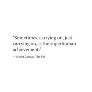"achievement: Sometimes, carrying on, just  carrying on, is the superhuman  achievement.""  Albert Camus, The Fall"