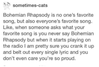 Bohemian Rhapsody: sometimes-cats  Bohemian Rhapsody is no one's favorite  song, but also everyone's favorite song.  Like, when someone asks What your  favorite song is you never say Bohemian  Rhapsody but when it starts playing on  the radio l am pretty sure you crank it up  and belt out every single lyric and you  don't even care you're so proud.