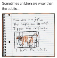 When your child is Woke AF... Children are better humans beings than adults... chakabars: Sometimes children are wiser than  the adults.  our zoo is d  i  he cages are to gmaLL  Tigger Was crying  hate the visit, When your child is Woke AF... Children are better humans beings than adults... chakabars