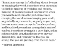 "Climbing, Quiet, and World: Sometimes courage isn't climbing Mount Everest  or changing the world. Sometimes your mountain  to climb is made up of weekdays and months,  made up of pushing yourself forward even when  you want to nestle into the past. Sometimes  changing the world means changing your world,  as gradually as you need to, as gently as you heal,  because sometimes courage isn't made up of war  and bloodshed; sometimes courage isn't made of  combat. Sometimes courage is a quiet fight, a dim  softness within you, that flickers even on your  darkest days, and reminds you that you are  strong, that you are growing. That there is hope.""  -Bianca Sparacingo"