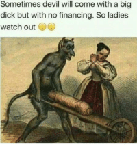 Sometimes devil will come with a big  dick but with no financing. So ladies  watch out You can't defeat the demons you enjoy playing with..