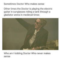 Gladiator, Memes, and Who Am I: Sometimes Doctor Who makes sense  Other times the Doctor is playing the electric  guitar in sunglasses riding a tank through a  gladiator arena in medieval times  Who am I kidding Doctor Who never makes  sense Honestly that's very true |>•<| . • Credits tagged . • . doctorwho davidtennant mattsmith christophereccleston petercapaldi billiepiper karengillan arthurdarvill catherinetate freemaagyman jennacoleman nine ten eleven twelve rosetyler riversong amypond rorywilliams claraoswald marthajones donnanoble tardis timelord bowtie fez dalek cyberman weepingangels