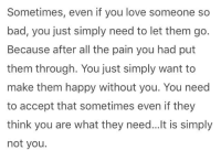 Bad, Love, and Happy: Sometimes, even if you love someone so  bad, you just simply need to let them go.  Because after all the pain you had put  them through. You just simply want to  make them happy without you. You need  to accept that sometimes even if they  think you are what they need... lt is simply  not you.
