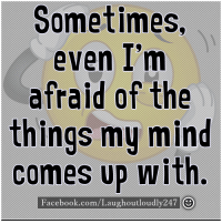 Afraidness: Sometimes,  even I'm  afraid of the  things my  mind  comes up with  Facebook.com/Laughoutloudly 247 O