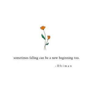 Can, New, and Sometimes: sometimes falling can be a new beginning too.  Dhiman