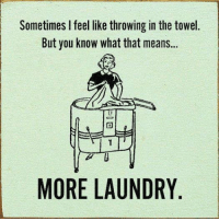 towel: Sometimes feel like throwing in the towel  But you know what that means...  MORE LAUNDRY
