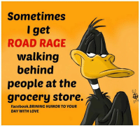 Pass it on  Laugh Of The Day: Sometimes  get  ROAD RAGE  walking  behind  people at the  grocery store.  Facebook BRINING HUMOR TO YOUR  DAY WITH LOVE Pass it on  Laugh Of The Day