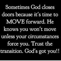 Memes, Left Behind, and Navigation: Sometimes God closes  doors because it's time to  MOVE forward. He  knows you won't move  unless your circumstances  force you. Trust the  transition. God's got you!! 👊🏼👊🏼👊🏼👊🏼 God will NEVER leave you or forsake you. He's even there with you to navigate through the storms you even created. He has the GREATEST redemption plan on this planet. Nothing you've left behind is greater than what's on the horizon!!! Trust GOD! Stop banging on those doors that are closed and trust that whatever I behind them is not for you!!!!! SHOUT...... GREATER IS COMING!!!!!! You're headed into your greatest season ever.... just believe!!!!! realtalkkim ItsTimeFLY YourBestIsYetToCome