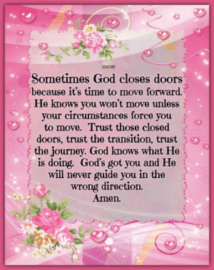 Friends, God, and Journey: Sometimes God closes doors)  because it's time to move forward.  He knows you won't move unless  your circumstances force you  to move. Trust those closed  doors, trust the transition, trust  the journey. God knows what He  is doing. God's got you and He  will never guide you in the  wrong direction.  Amen. From our friends at The Horse Mafia