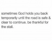 stalling: sometimes God holds you back  temporarily until the road is safe &  clear to continue. be thankful for  the stall.