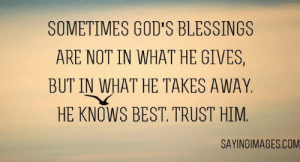 Inspirational Christian Quotes - Bible Quotes about Life, Love | SayingImages.com: SOMETIMES GOD'S BLESSINGS  ARE NOT IN WHAT HE GIVES,  BUT IN WHAT HE TAKES AWAY  HE KNOWS BEST. TRUST HIM  SAYINGIMAGES.COM Inspirational Christian Quotes - Bible Quotes about Life, Love | SayingImages.com