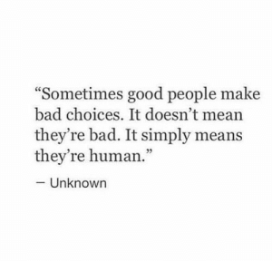 """good people: """"Sometimes good people make  bad choices. It doesn't mea  they're bad. It simply means  they're human.""""  - Unknown"""