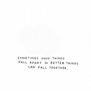 Fall, Good, and Can: SoMETIMES GoOD THINGS  FALL APART So BETTER THINGS  CAN FALL TOGETHER