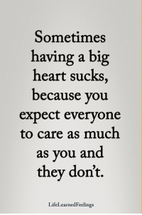 <3 #LifeLearnedFeelings: Sometimes  having a big  heart sucks,  because you  expect everyone  to care as much  as you and  they don't.  LifeLearnedFeelings <3 #LifeLearnedFeelings